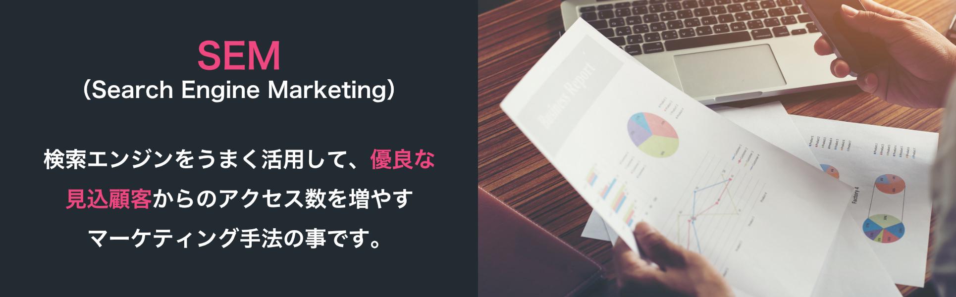 SEM(Search Engine Marketing)検索エンジンをうまく活用して、優良な見込顧客からのアクセス数を増やすマーケティング手法の事です。